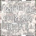 神田「友隊300人突破創部祭り!」