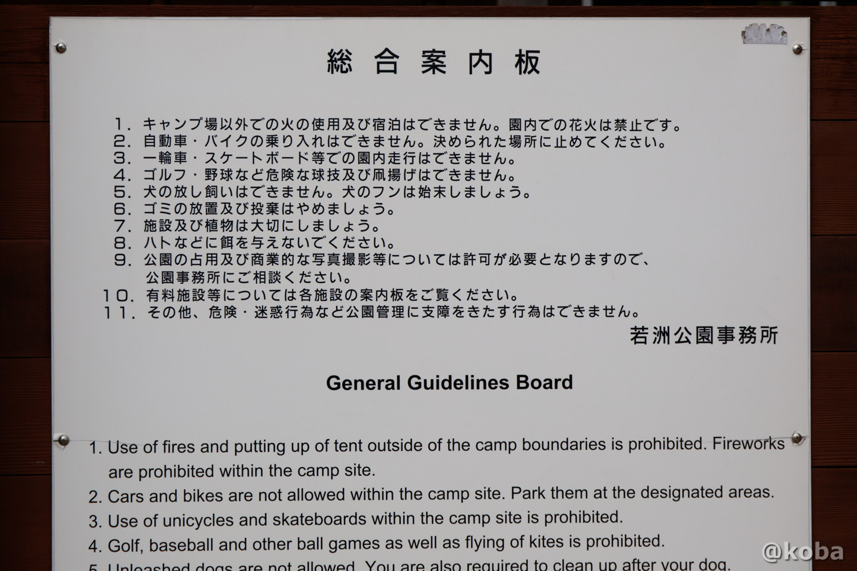 総合案内板 1·キャンプ場以外での火の使用及び宿泊はできません。園内での花火は禁止です。 2·自動車·バイクの乗り入れはできません。決められた場所に止めてください。 3·一輪車,スケートボード等での園内走行はできません。 4·ゴレフ·野球など危険な球技及び凧揚げはできません。 5·犬の放し飼いはできません。犬のフンは始末しましょう。 6,ゴミの放置及び投棄はやめましょう。 7·施設及び植物は大切にしましょう。 8·ハトなどに餌を与えないでください。 9·公園の占用及び商業的な写真撮影等については許可が必要となりますので 公園事務所にご相談ください。 10· 有料施設等については各施設の案内板をご覧ください。 11· その他、危険·迷惑行為など公園管理に支障をきたす行為はできません。 若洲公園事務所